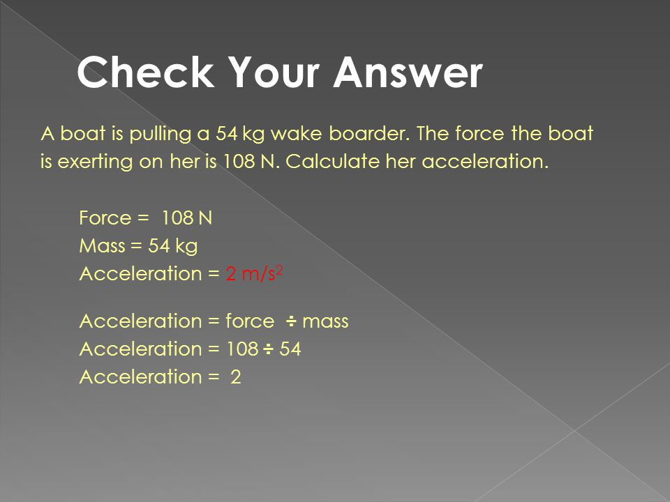 Check Your Answer A boat is pulling a 54 kg wake boarder. The force the boat. is exerting on her is 108 N. Calculate her acceleration.