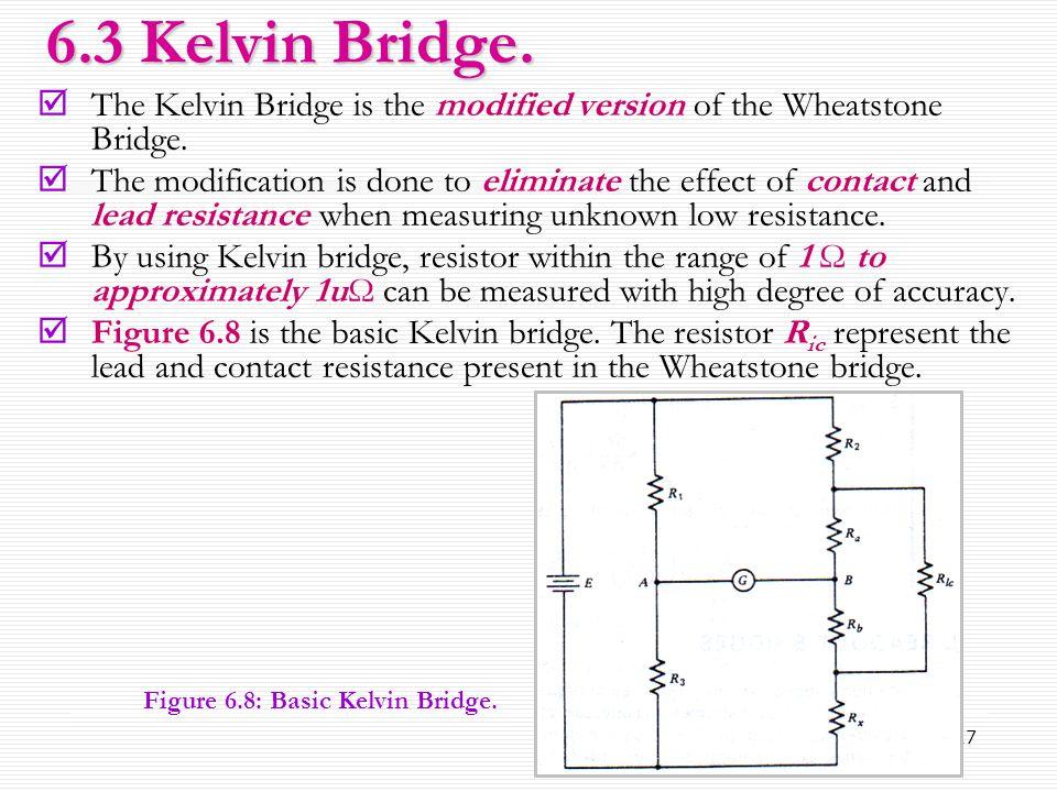 6.3 Kelvin Bridge. The Kelvin Bridge is the modified version of the Wheatstone Bridge.