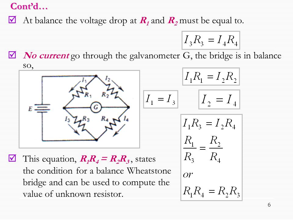 Cont'd… At balance the voltage drop at R1 and R2 must be equal to. No current go through the galvanometer G, the bridge is in balance so,