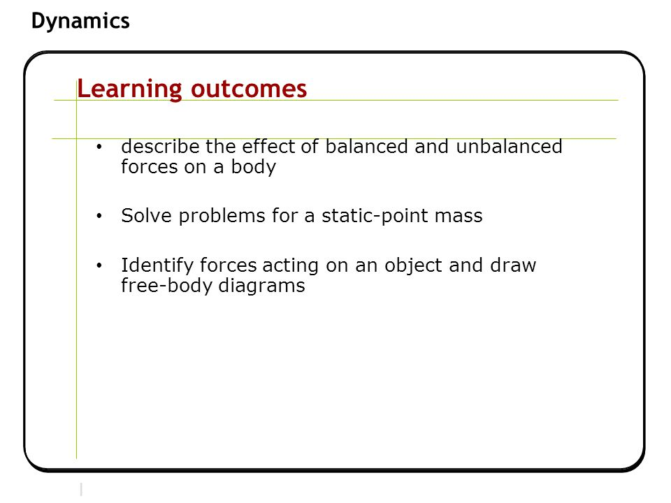 Learning outcomes describe the effect of balanced and unbalanced forces on a body. Solve problems for a static-point mass.
