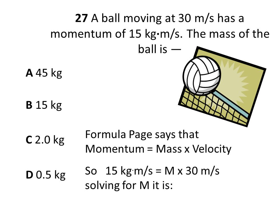 27 A ball moving at 30 m/s has a momentum of 15 kg·m/s