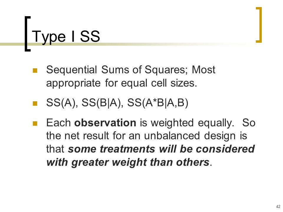 Type I SS Sequential Sums of Squares; Most appropriate for equal cell sizes. SS(A), SS(B|A), SS(A*B|A,B)