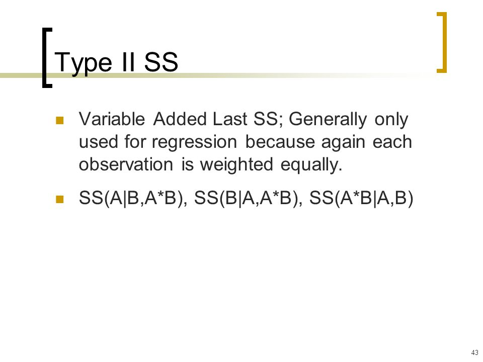 Type II SS Variable Added Last SS; Generally only used for regression because again each observation is weighted equally.