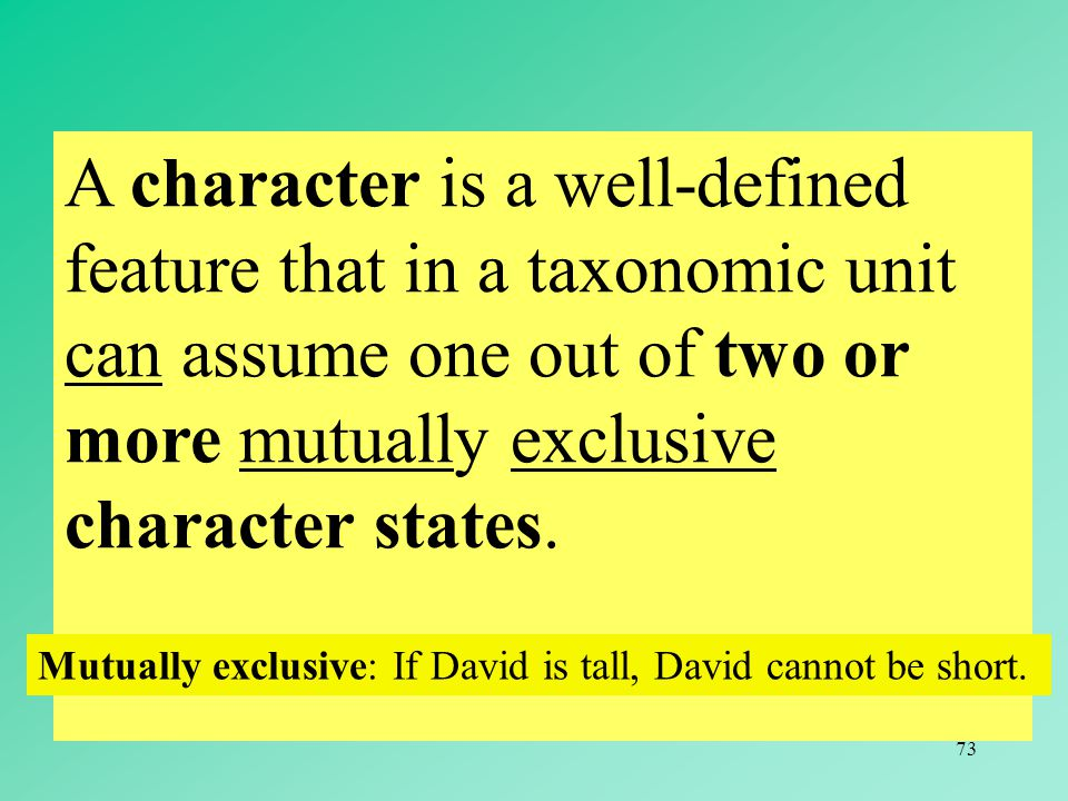 A character is a well-defined feature that in a taxonomic unit can assume one out of two or more mutually exclusive character states.