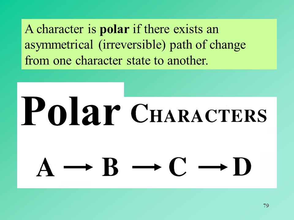 A character is polar if there exists an asymmetrical (irreversible) path of change from one character state to another.