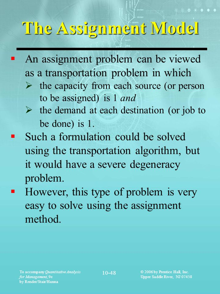 The Assignment Model An assignment problem can be viewed as a transportation problem in which.