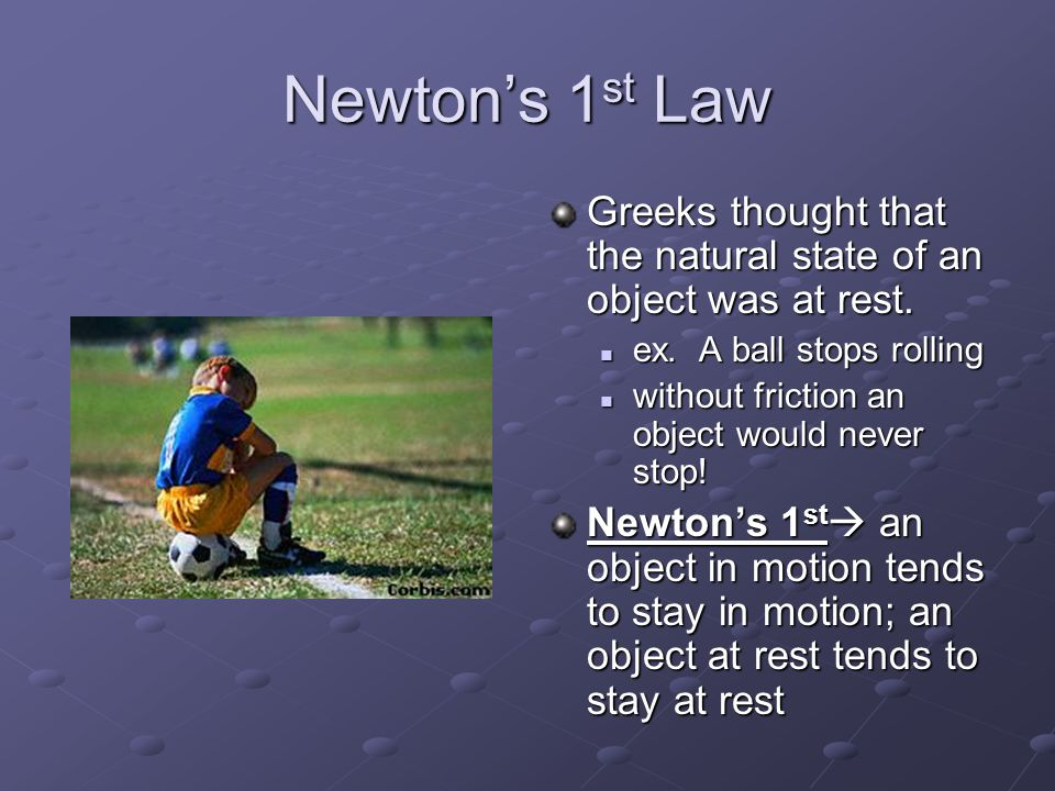 Newton's 1st Law Greeks thought that the natural state of an object was at rest. ex. A ball stops rolling.