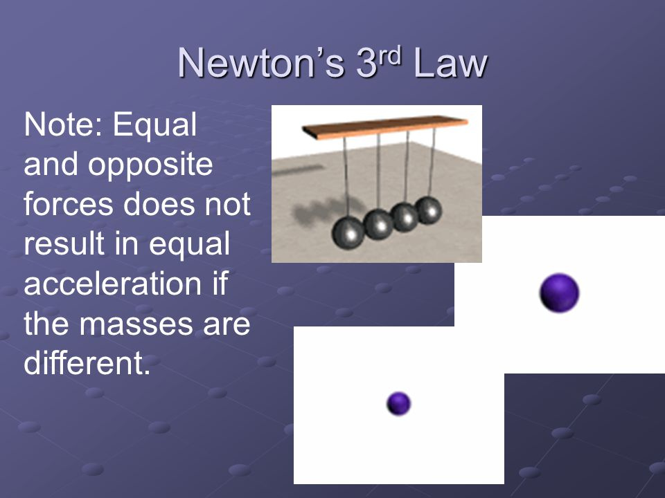 Newton's 3rd Law Note: Equal and opposite forces does not result in equal acceleration if the masses are different.