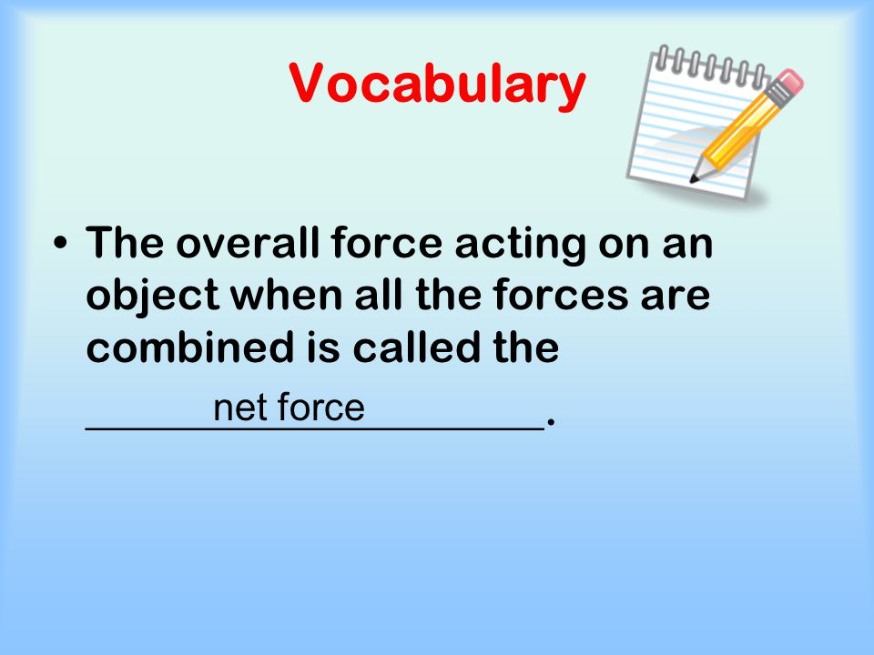 Vocabulary The overall force acting on an object when all the forces are combined is called the. _____________________.