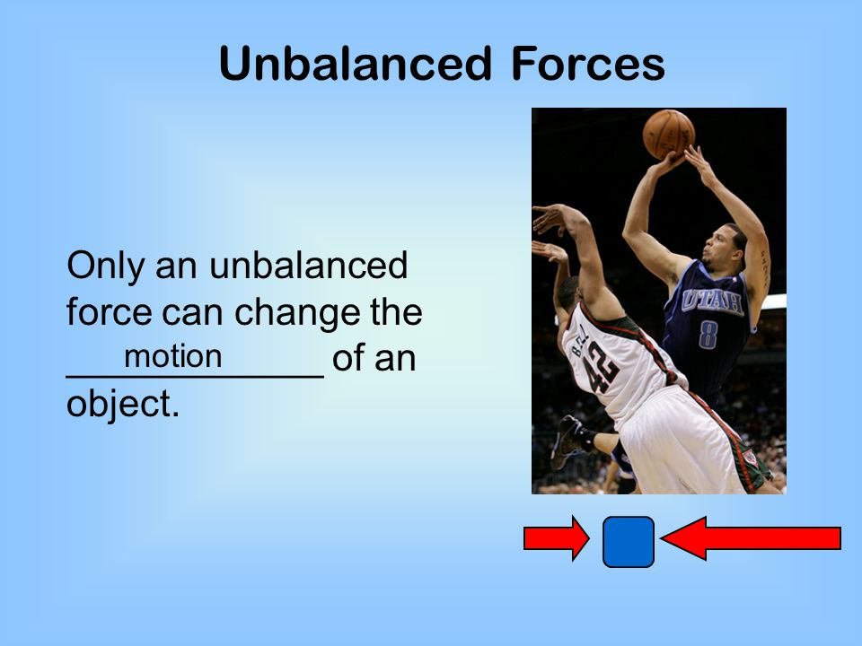 Unbalanced Forces Only an unbalanced force can change the ____________ of an object. motion