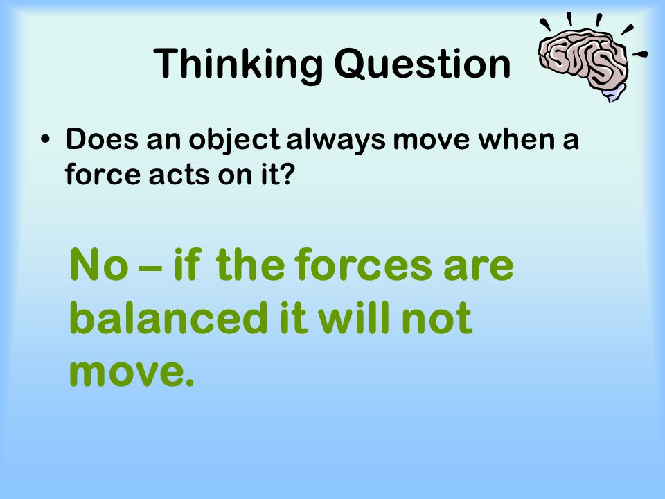 No – if the forces are balanced it will not move.