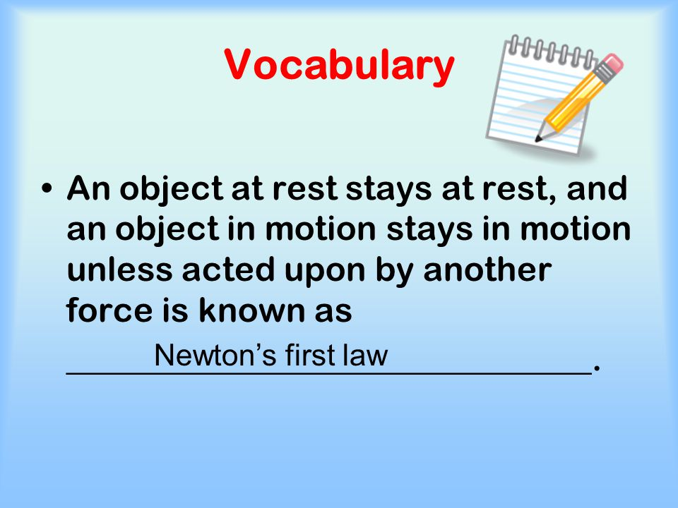 Vocabulary An object at rest stays at rest, and an object in motion stays in motion unless acted upon by another force is known as.