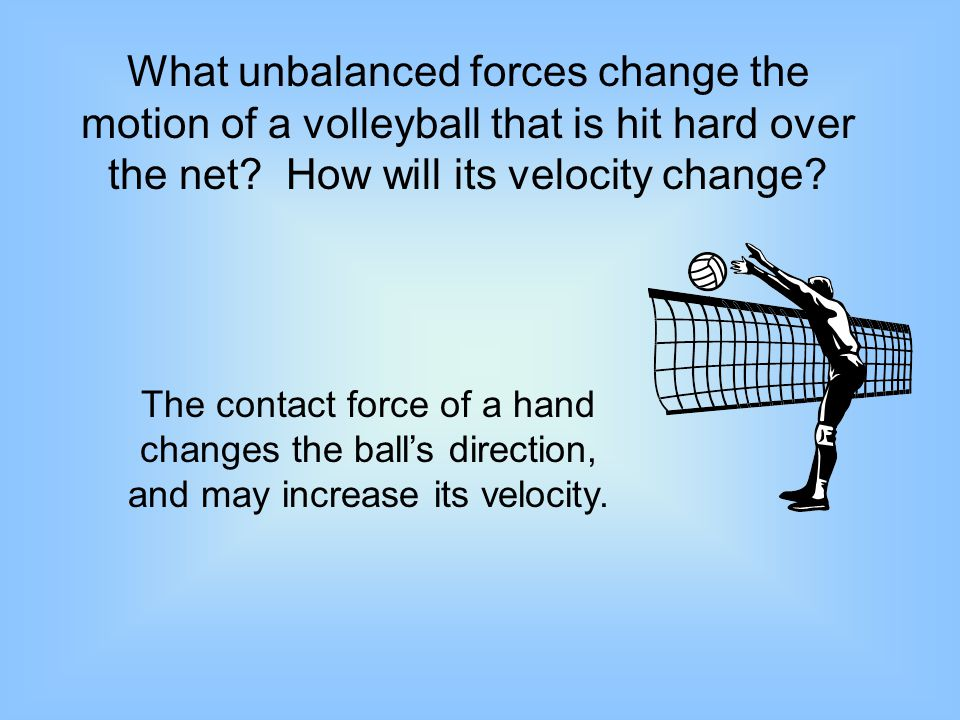 What unbalanced forces change the motion of a volleyball that is hit hard over the net How will its velocity change