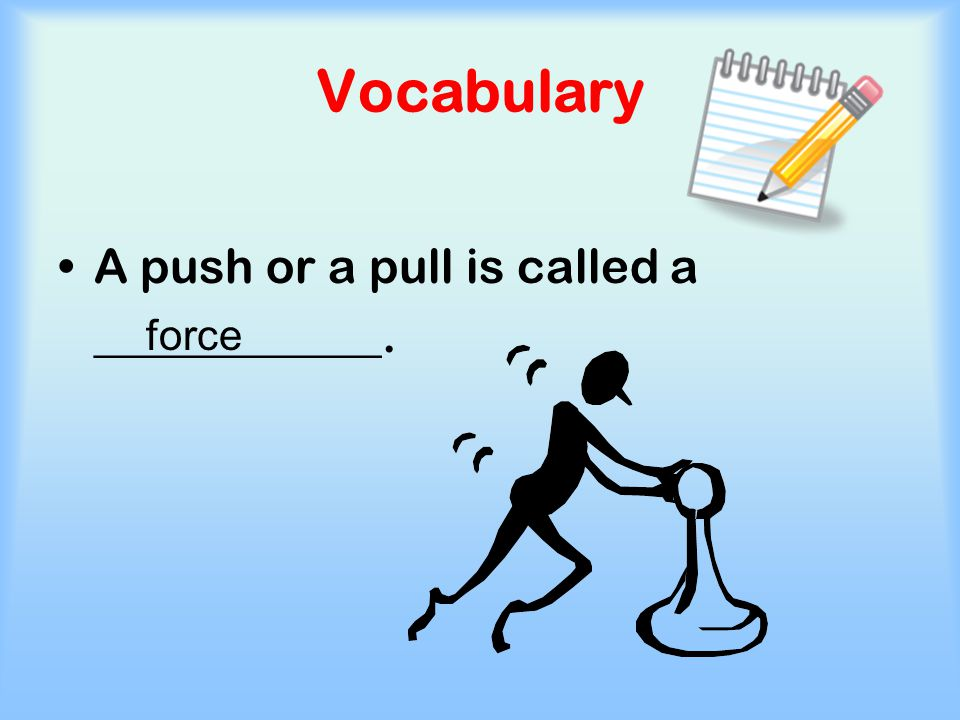 Vocabulary A push or a pull is called a ____________. force