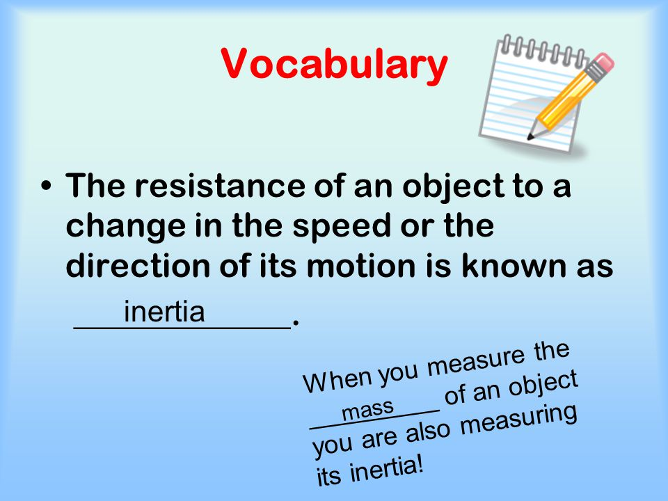 Vocabulary The resistance of an object to a change in the speed or the direction of its motion is known as.