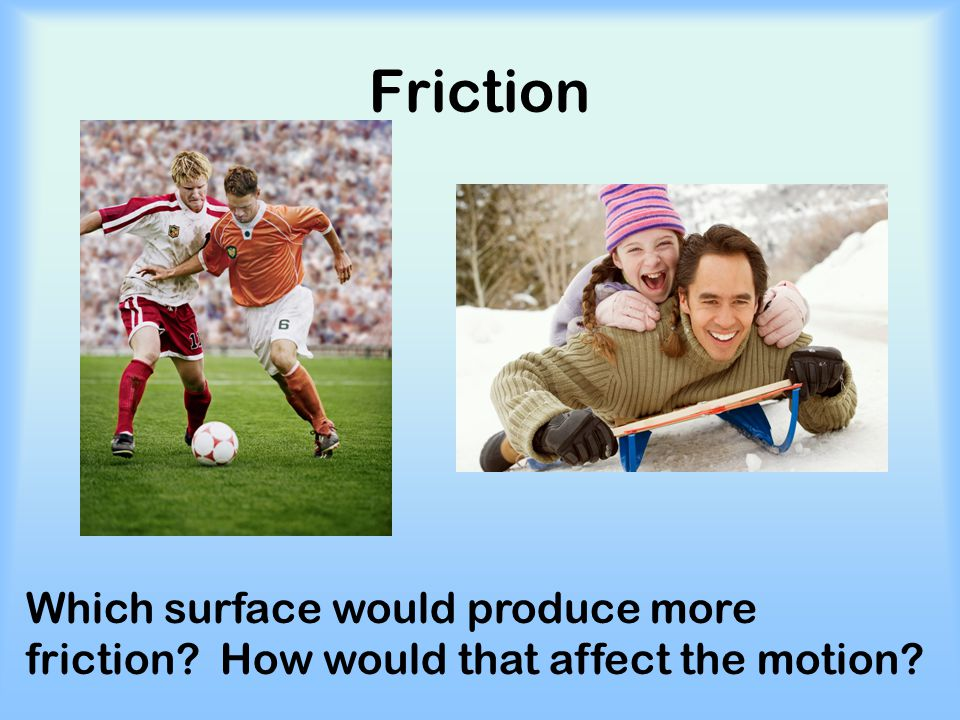 Friction Which surface would produce more friction How would that affect the motion