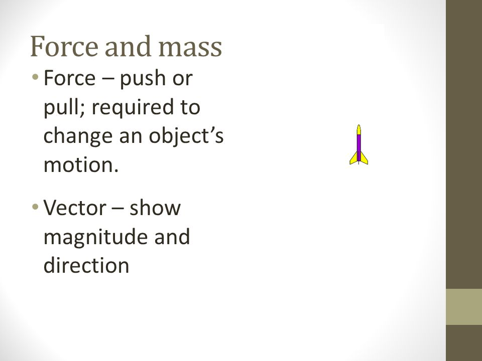 Force and mass Force – push or pull; required to change an object's motion.