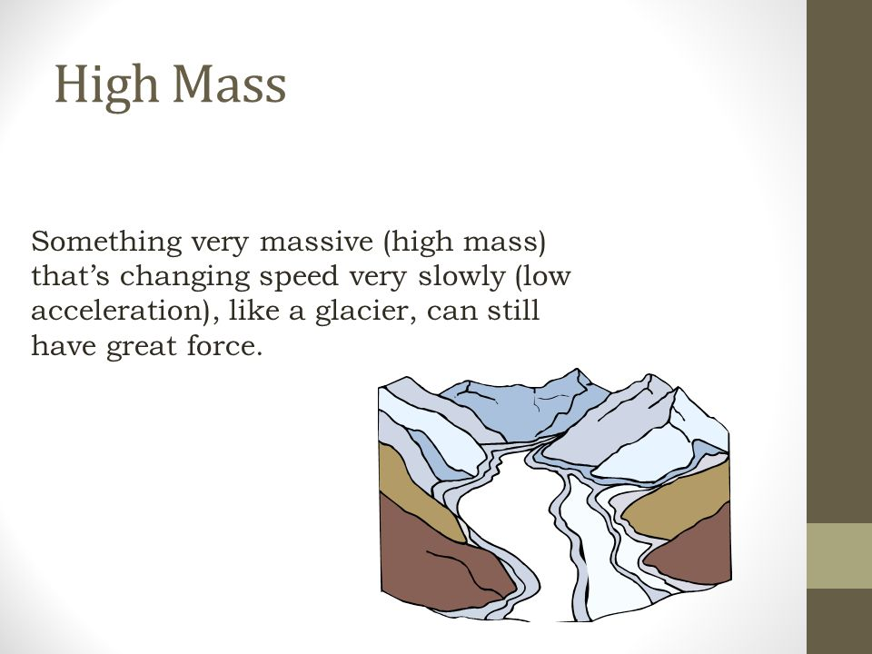 High Mass Something very massive (high mass) that's changing speed very slowly (low acceleration), like a glacier, can still have great force.
