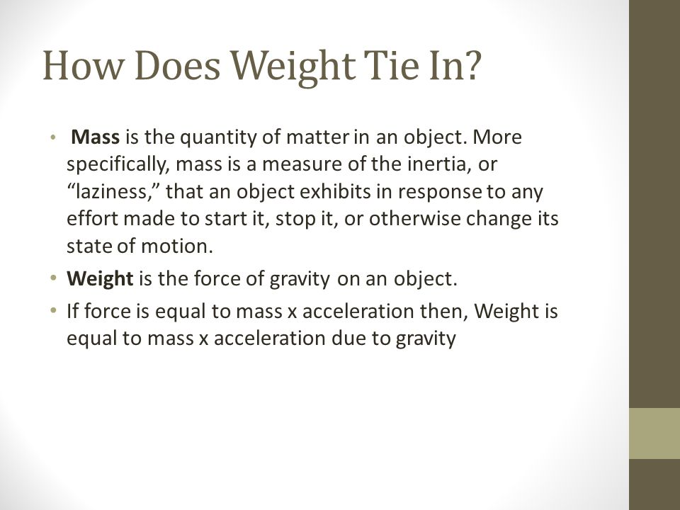 How Does Weight Tie In Weight is the force of gravity on an object.