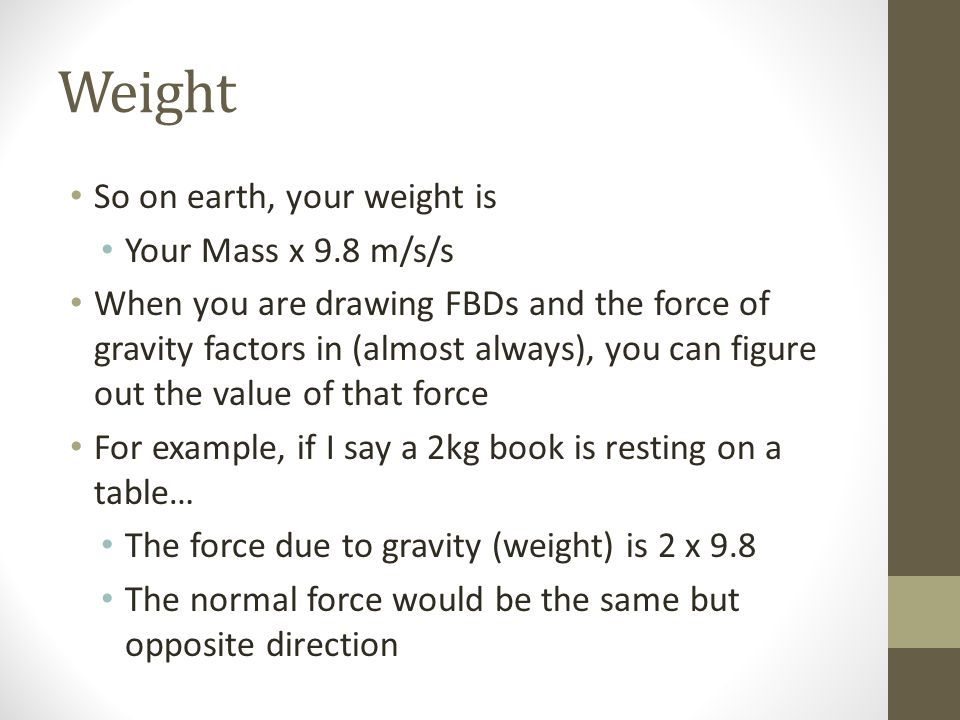 Weight So on earth, your weight is Your Mass x 9.8 m/s/s
