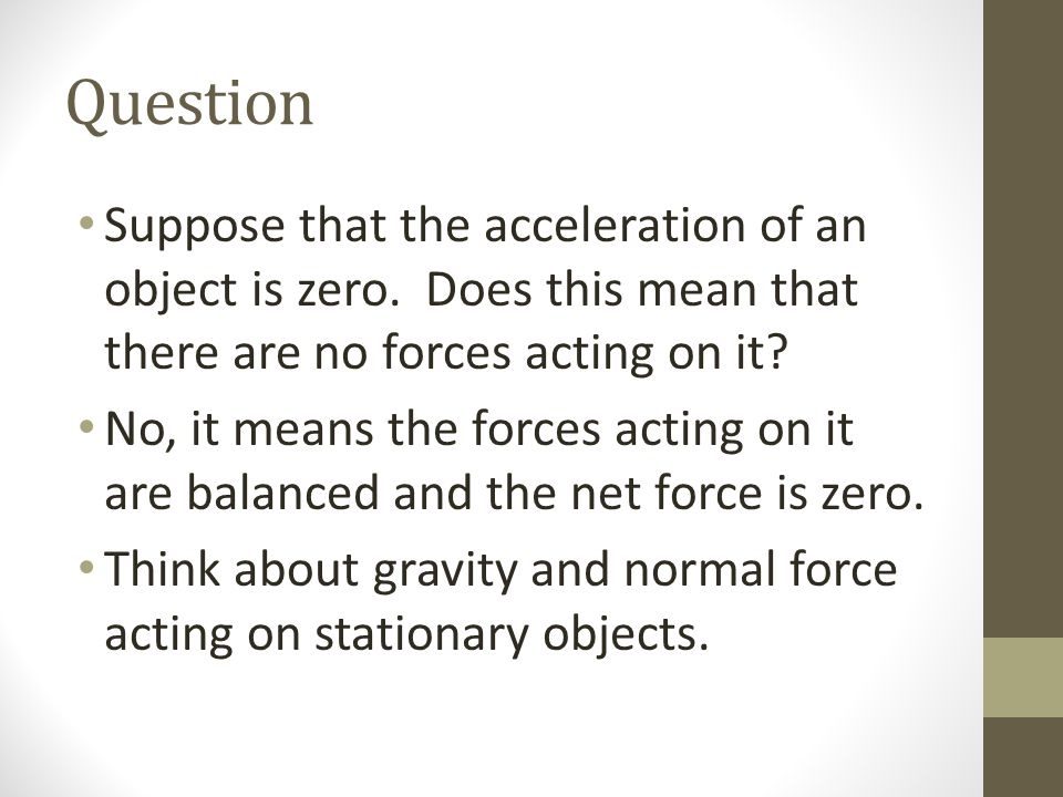 Question Suppose that the acceleration of an object is zero. Does this mean that there are no forces acting on it