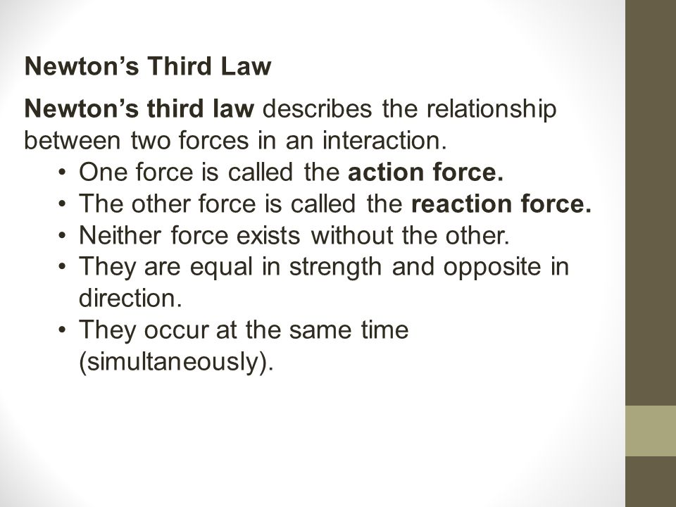 Newton's Third Law Newton's third law describes the relationship between two forces in an interaction.