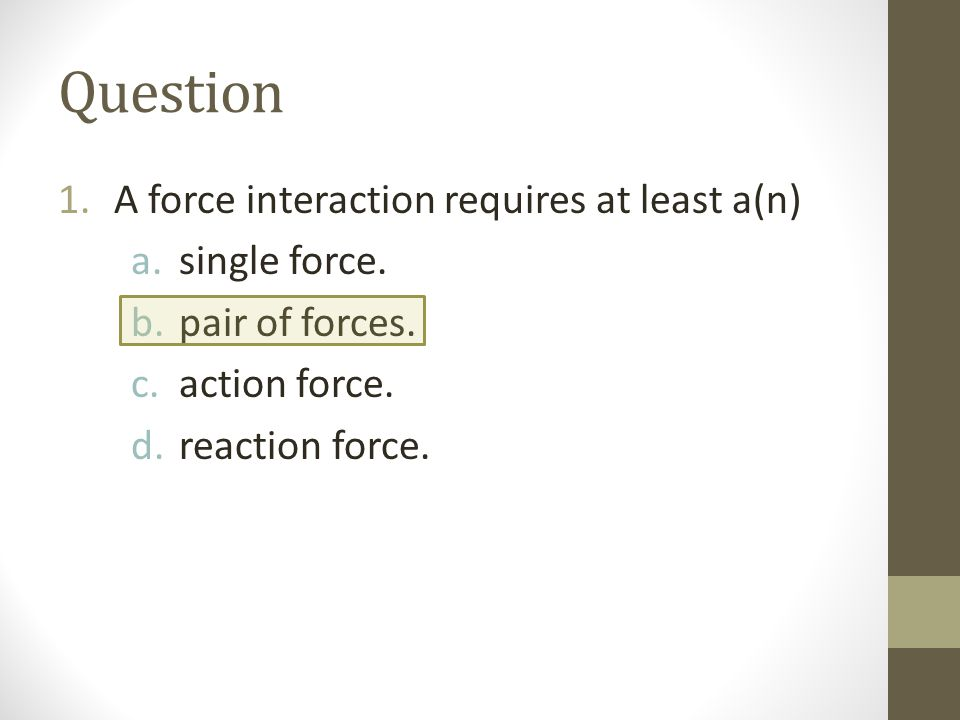 Question A force interaction requires at least a(n) single force.