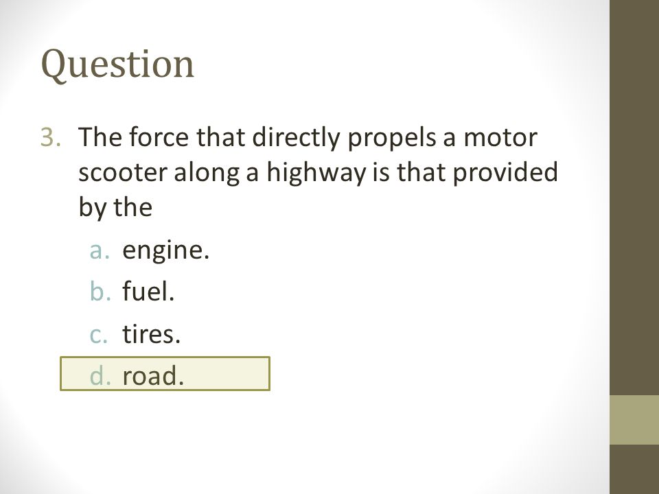 Question The force that directly propels a motor scooter along a highway is that provided by the. engine.
