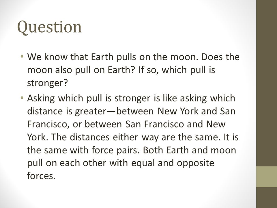 Question We know that Earth pulls on the moon. Does the moon also pull on Earth If so, which pull is stronger