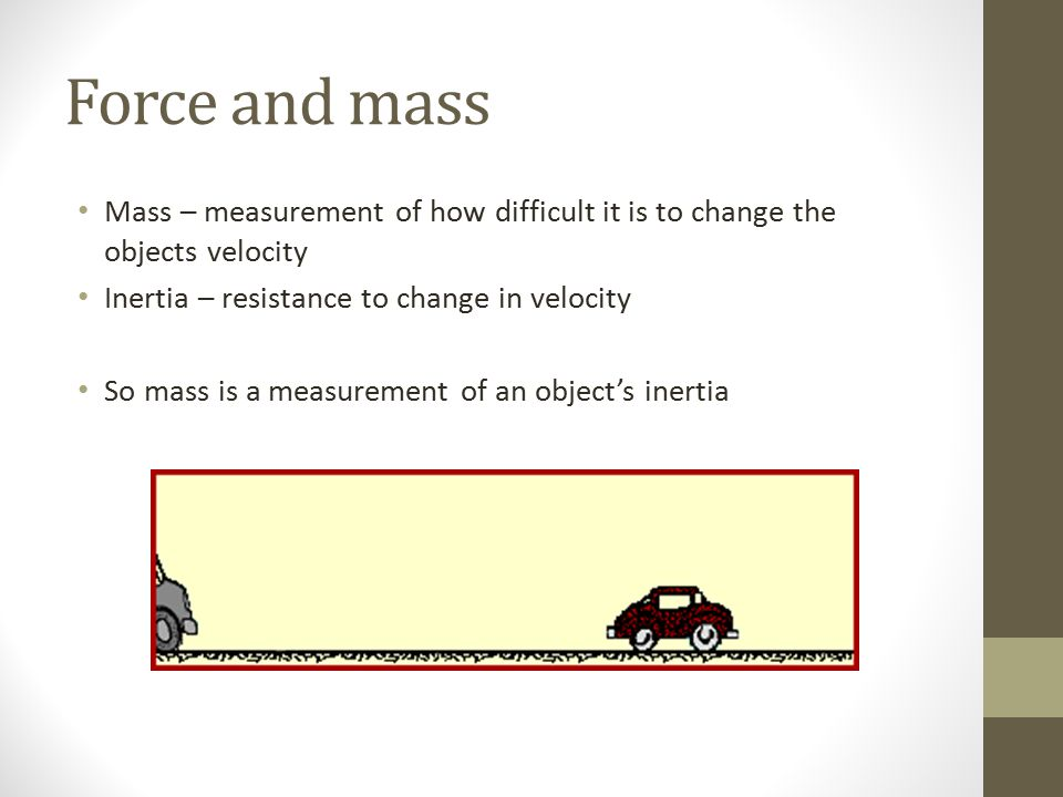 Force and mass Mass – measurement of how difficult it is to change the objects velocity. Inertia – resistance to change in velocity.