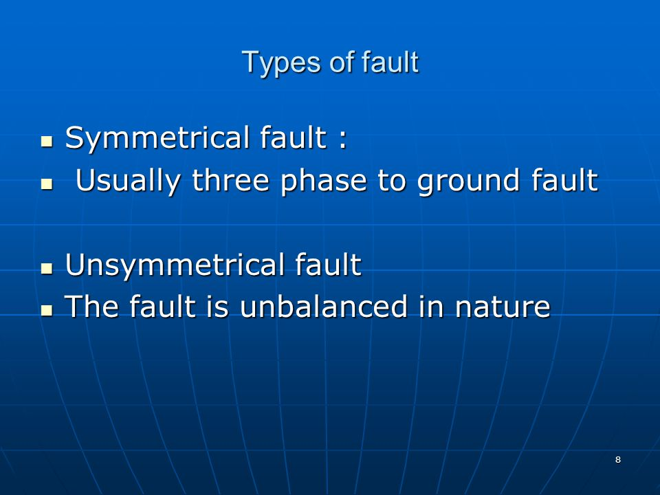 Types of fault Symmetrical fault : Usually three phase to ground fault.