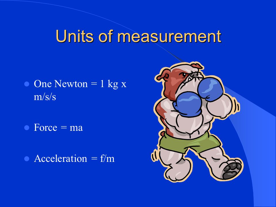 Units of measurement One Newton = 1 kg x m/s/s Force = ma
