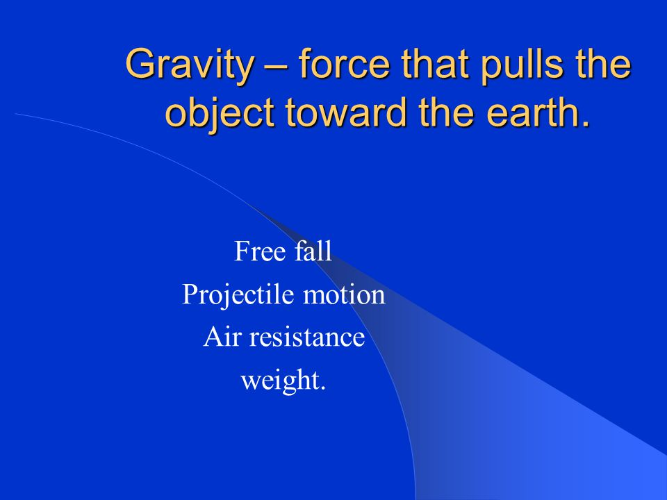 Gravity – force that pulls the object toward the earth.