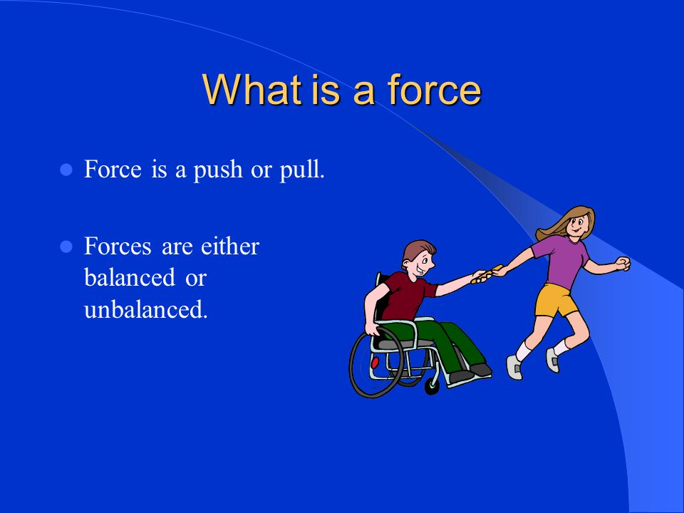 What is a force Force is a push or pull.