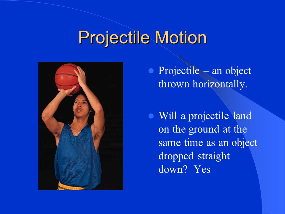 Projectile Motion Projectile – an object thrown horizontally.