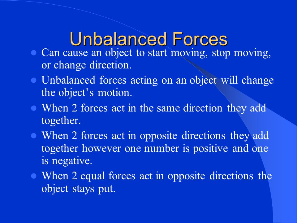 Unbalanced Forces Can cause an object to start moving, stop moving, or change direction.