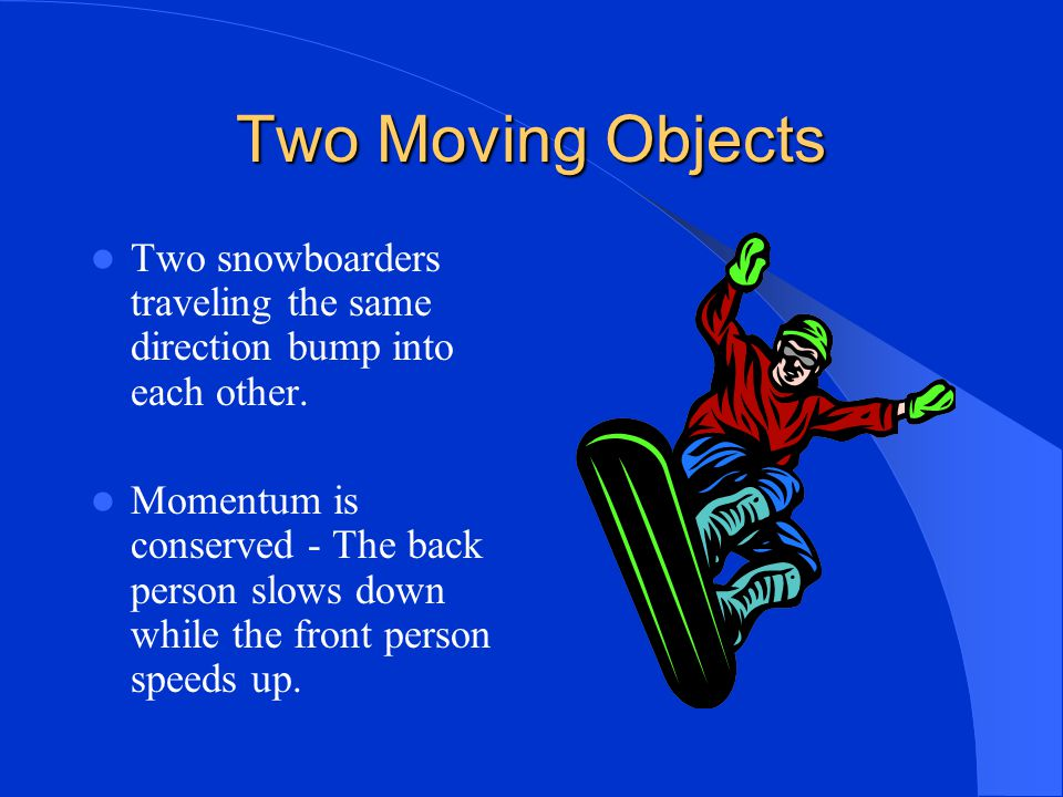 Two Moving Objects Two snowboarders traveling the same direction bump into each other.