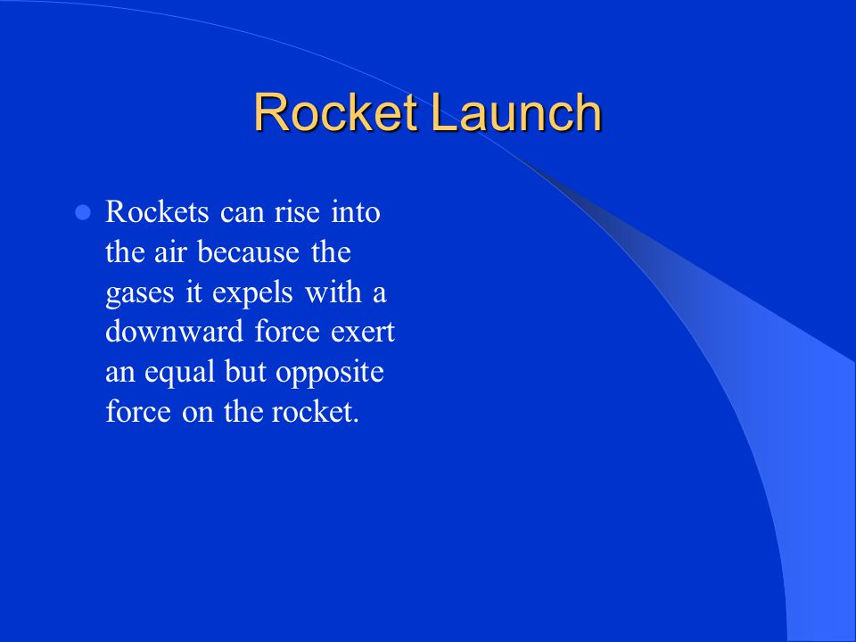 Rocket Launch Rockets can rise into the air because the gases it expels with a downward force exert an equal but opposite force on the rocket.