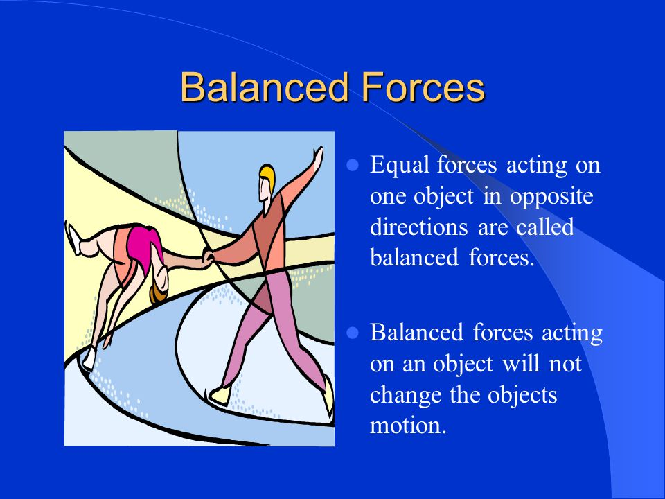 Balanced Forces Equal forces acting on one object in opposite directions are called balanced forces.