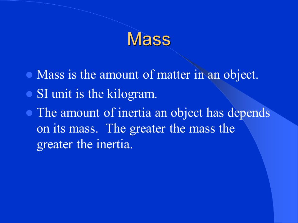 Mass Mass is the amount of matter in an object.