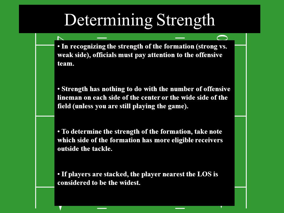 Determining Strength 4. In recognizing the strength of the formation (strong vs. weak side), officials must pay attention to the offensive team.