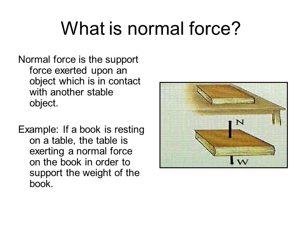 What is normal force Normal force is the support force exerted upon an object which is in contact with another stable object.