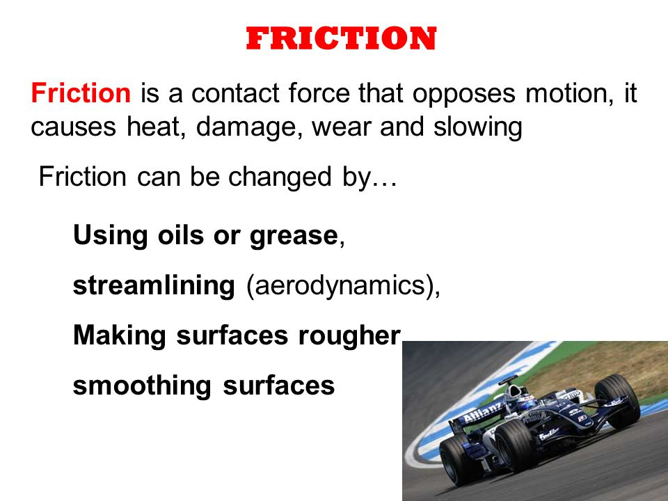 FRICTION Friction is a contact force that opposes motion, it causes heat, damage, wear and slowing.