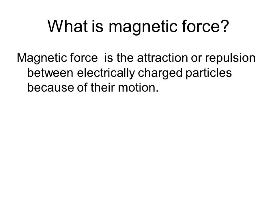 What is magnetic force Magnetic force is the attraction or repulsion between electrically charged particles because of their motion.