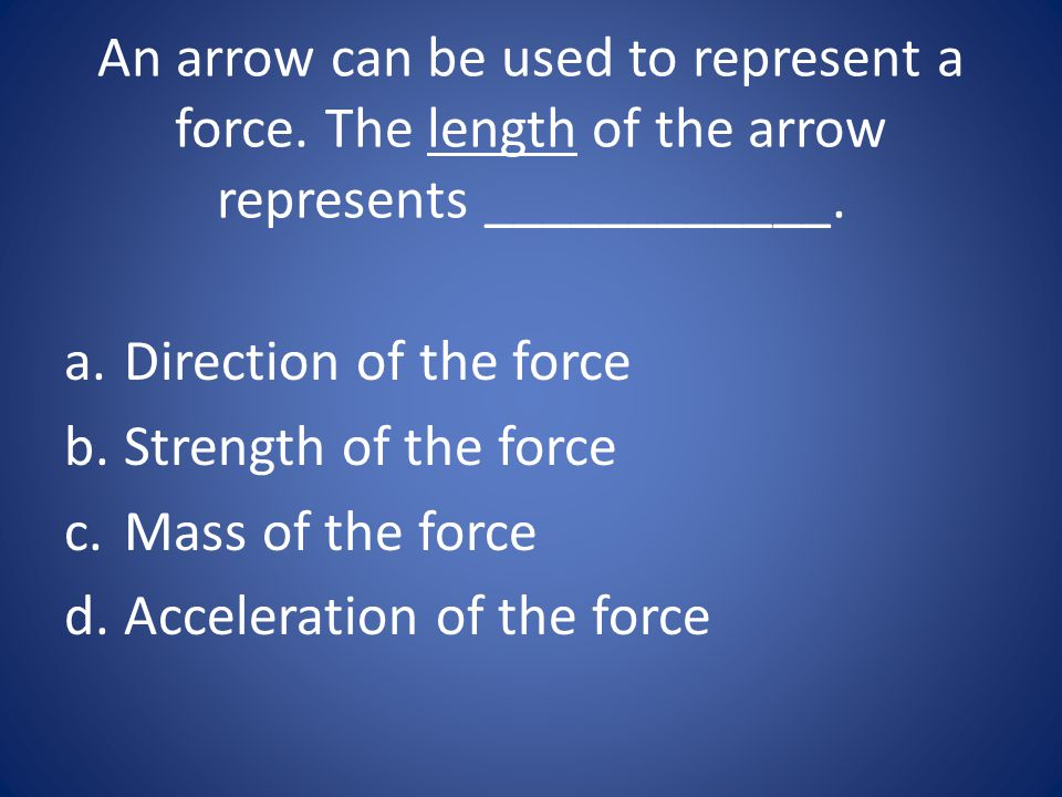 An arrow can be used to represent a force