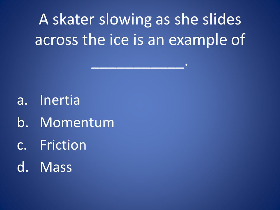 A skater slowing as she slides across the ice is an example of ___________.