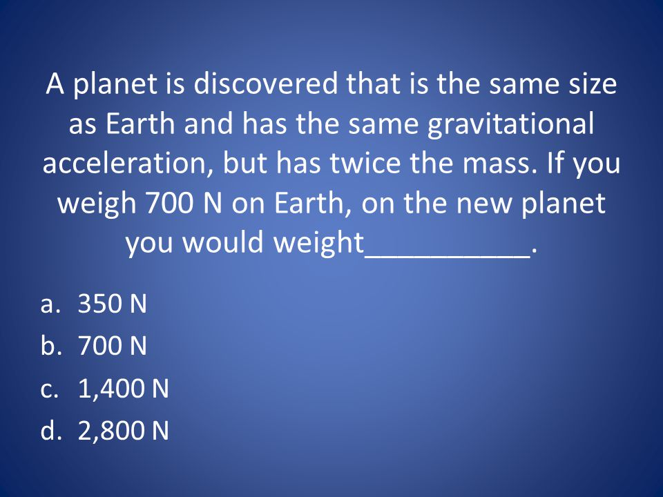A planet is discovered that is the same size as Earth and has the same gravitational acceleration, but has twice the mass. If you weigh 700 N on Earth, on the new planet you would weight__________.