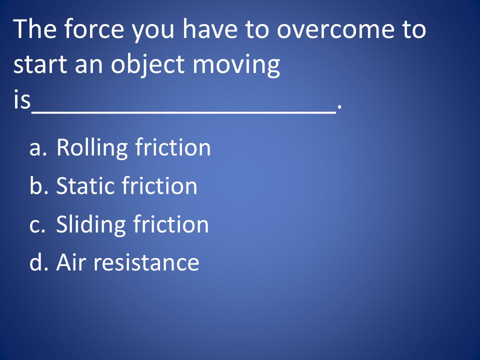 The force you have to overcome to start an object moving is_____________________.