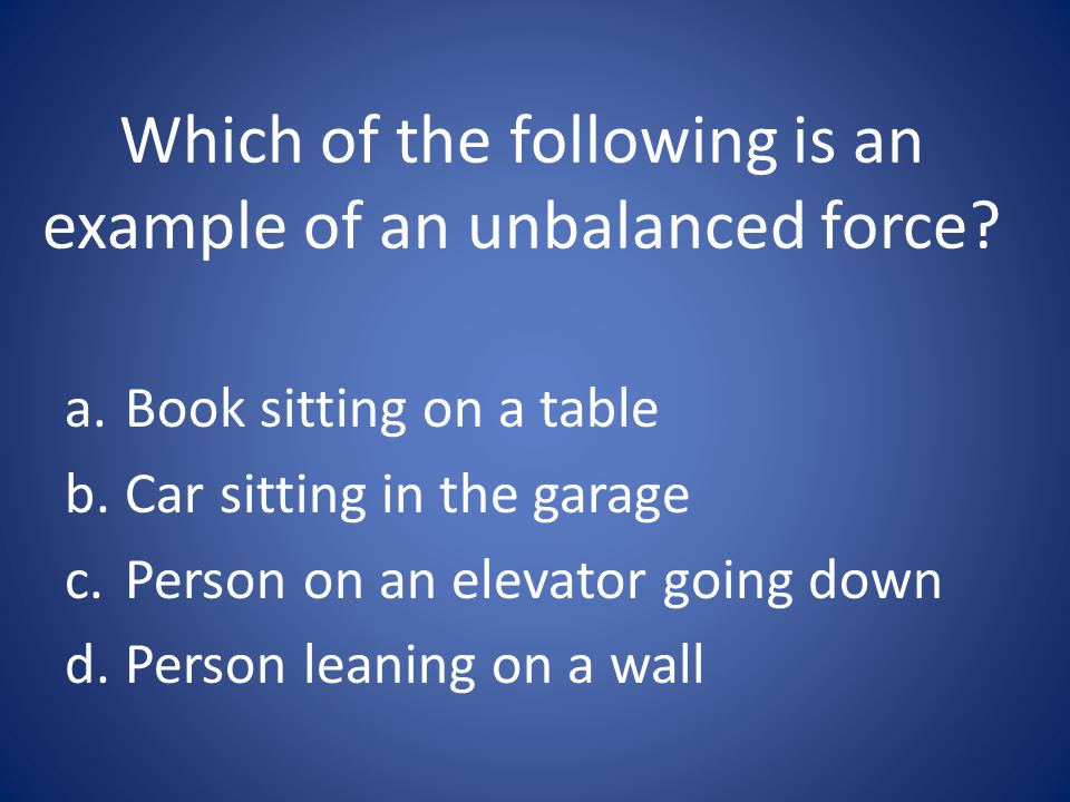 Which of the following is an example of an unbalanced force