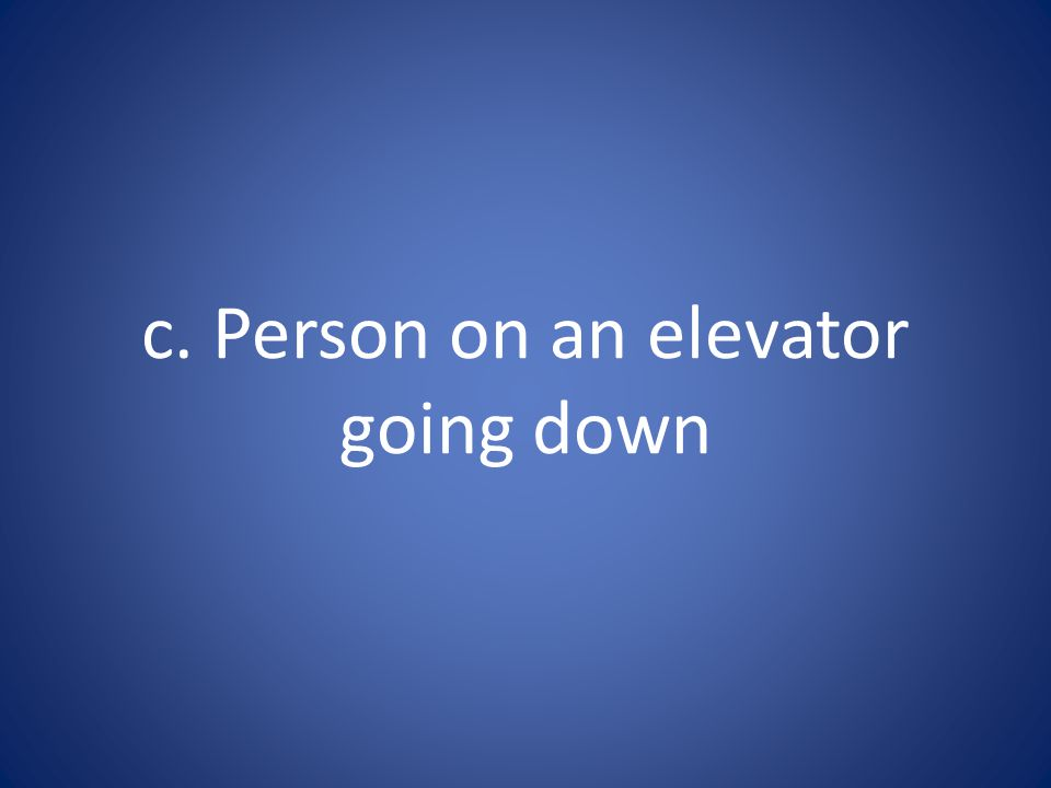 c. Person on an elevator going down